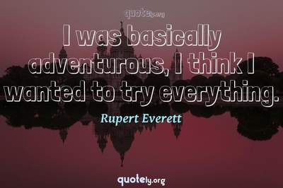 Photo Quote of I was basically adventurous, I think I wanted to try everything.