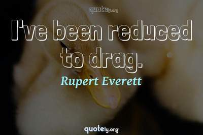 Photo Quote of I've been reduced to drag.
