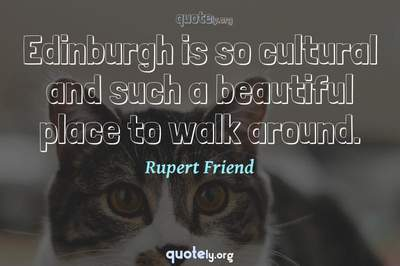 Photo Quote of Edinburgh is so cultural and such a beautiful place to walk around.