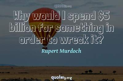 Photo Quote of Why would I spend $5 billion for something in order to wreck it?
