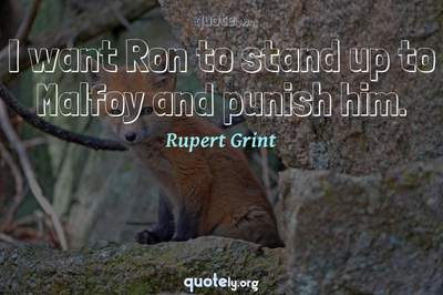 Photo Quote of I want Ron to stand up to Malfoy and punish him.