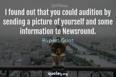 Photo Quote of I found out that you could audition by sending a picture of yourself and some information to Newsround.