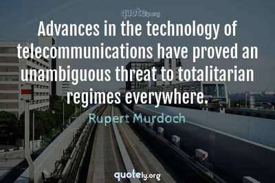 Photo Quote of Advances in the technology of telecommunications have proved an unambiguous threat to totalitarian regimes everywhere.