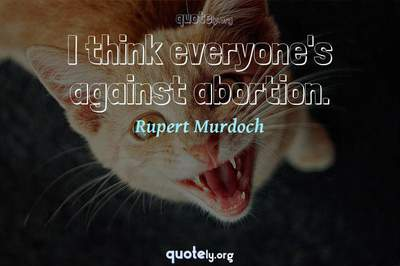Photo Quote of I think everyone's against abortion.