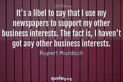 Photo Quote of It's a libel to say that I use my newspapers to support my other business interests. The fact is, I haven't got any other business interests.