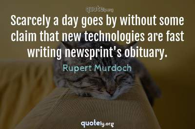Photo Quote of Scarcely a day goes by without some claim that new technologies are fast writing newsprint's obituary.