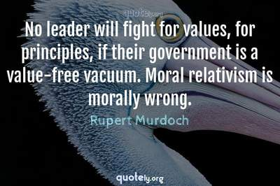 Photo Quote of No leader will fight for values, for principles, if their government is a value-free vacuum. Moral relativism is morally wrong.