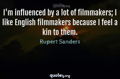 Photo Quote of I'm influenced by a lot of filmmakers; I like English filmmakers because I feel a kin to them.