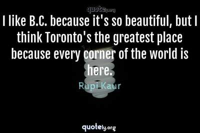 Photo Quote of I like B.C. because it's so beautiful, but I think Toronto's the greatest place because every corner of the world is here.