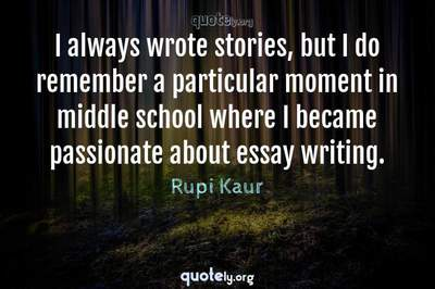 Photo Quote of I always wrote stories, but I do remember a particular moment in middle school where I became passionate about essay writing.