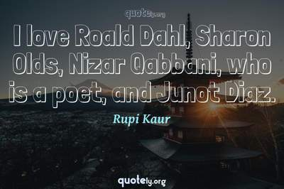 Photo Quote of I love Roald Dahl, Sharon Olds, Nizar Qabbani, who is a poet, and Junot Diaz.