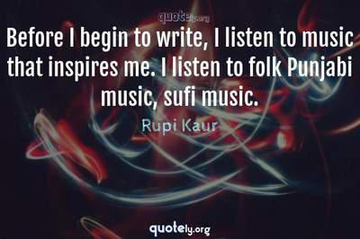 Photo Quote of Before I begin to write, I listen to music that inspires me. I listen to folk Punjabi music, sufi music.
