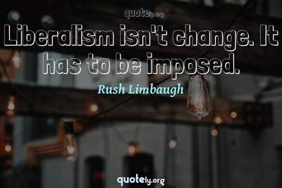 Photo Quote of Liberalism isn't change. It has to be imposed.