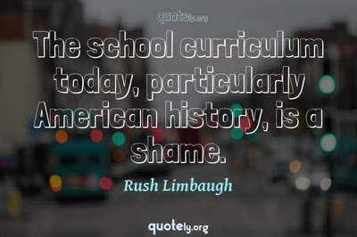 Photo Quote of The school curriculum today, particularly American history, is a shame.