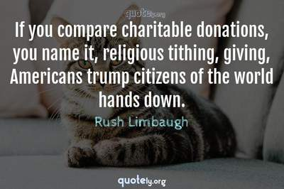 Photo Quote of If you compare charitable donations, you name it, religious tithing, giving, Americans trump citizens of the world hands down.