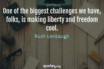 Photo Quote of One of the biggest challenges we have, folks, is making liberty and freedom cool.