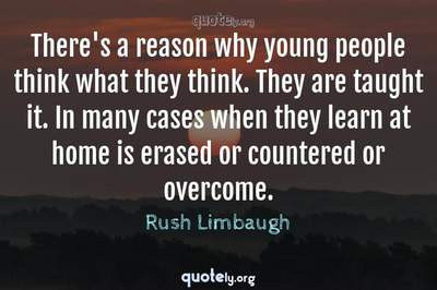 Photo Quote of There's a reason why young people think what they think. They are taught it. In many cases when they learn at home is erased or countered or overcome.