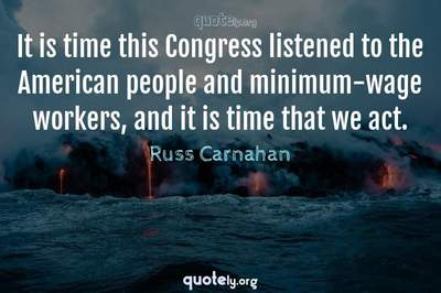 Photo Quote of It is time this Congress listened to the American people and minimum-wage workers, and it is time that we act.