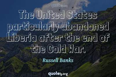 Photo Quote of The United States particularly abandoned Liberia after the end of the Cold War.