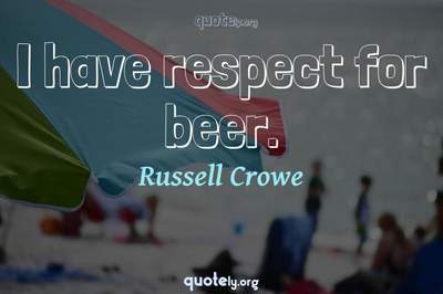 Photo Quote of I have respect for beer.