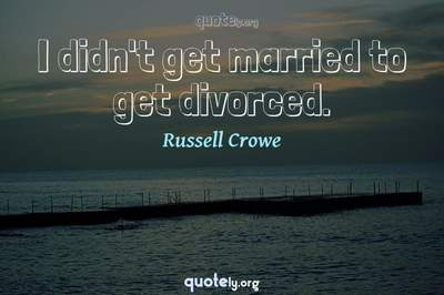 Photo Quote of I didn't get married to get divorced.