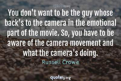 Photo Quote of You don't want to be the guy whose back's to the camera in the emotional part of the movie. So, you have to be aware of the camera movement and what the camera's doing.