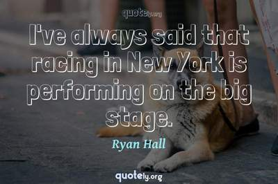 Photo Quote of I've always said that racing in New York is performing on the big stage.