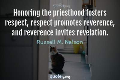 Photo Quote of Honoring the priesthood fosters respect, respect promotes reverence, and reverence invites revelation.