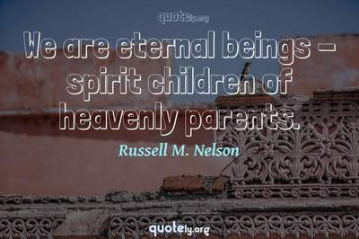 Photo Quote of We are eternal beings - spirit children of heavenly parents.