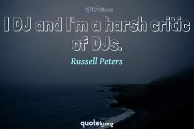 Photo Quote of I DJ and I'm a harsh critic of DJs.