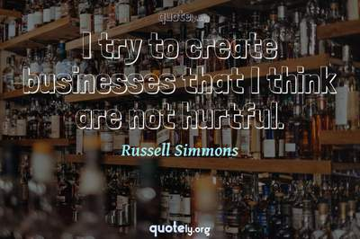 Photo Quote of I try to create businesses that I think are not hurtful.
