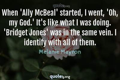 Photo Quote of When 'Ally McBeal' started, I went, 'Oh, my God.' It's like what I was doing. 'Bridget Jones' was in the same vein. I identify with all of them.