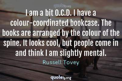 Photo Quote of I am a bit O.C.D. I have a colour-coordinated bookcase. The books are arranged by the colour of the spine. It looks cool, but people come in and think I am slightly mental.