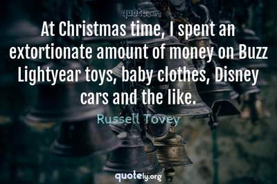 Photo Quote of At Christmas time, I spent an extortionate amount of money on Buzz Lightyear toys, baby clothes, Disney cars and the like.