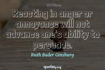 Photo Quote of Reacting in anger or annoyance will not advance one's ability to persuade.