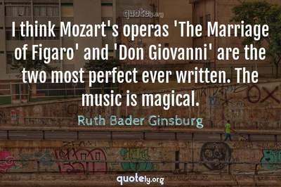 Photo Quote of I think Mozart's operas 'The Marriage of Figaro' and 'Don Giovanni' are the two most perfect ever written. The music is magical.