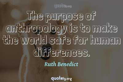 Photo Quote of The purpose of anthropology is to make the world safe for human differences.