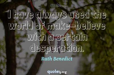 Photo Quote of I have always used the world of make-believe with a certain desperation.