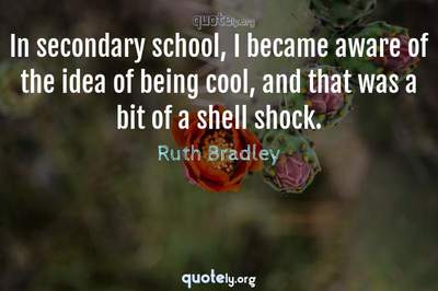 Photo Quote of In secondary school, I became aware of the idea of being cool, and that was a bit of a shell shock.