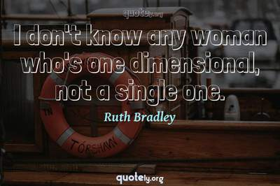 Photo Quote of I don't know any woman who's one dimensional, not a single one.
