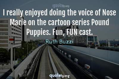 Photo Quote of I really enjoyed doing the voice of Nose Marie on the cartoon series Pound Puppies. Fun, FUN cast.