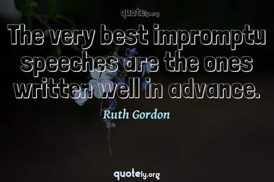 Photo Quote of The very best impromptu speeches are the ones written well in advance.