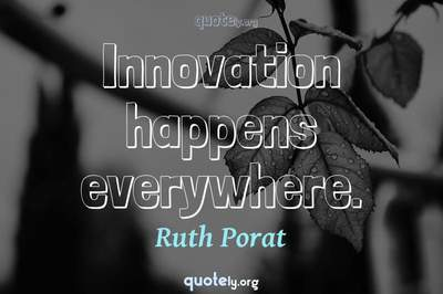 Photo Quote of Innovation happens everywhere.