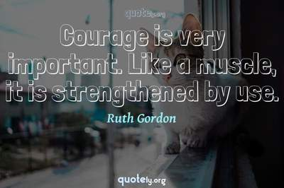 Photo Quote of Courage is very important. Like a muscle, it is strengthened by use.