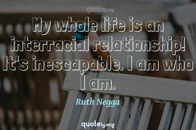 Photo Quote of My whole life is an interracial relationship! It's inescapable. I am who I am.