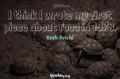 Photo Quote of I think I wrote my first piece about food in 1978.