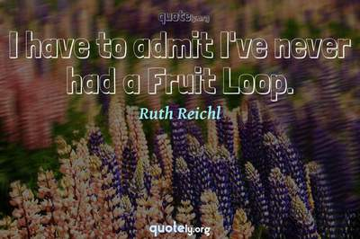 Photo Quote of I have to admit I've never had a Fruit Loop.