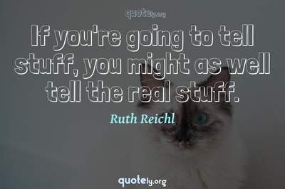 Photo Quote of If you're going to tell stuff, you might as well tell the real stuff.
