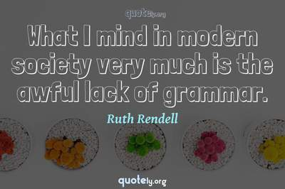 Photo Quote of What I mind in modern society very much is the awful lack of grammar.