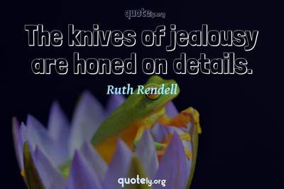 Photo Quote of The knives of jealousy are honed on details.